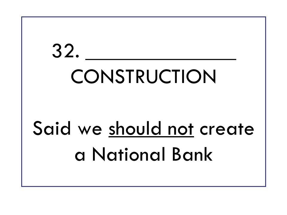 32. ______________ CONSTRUCTION Said we should not create a National Bank