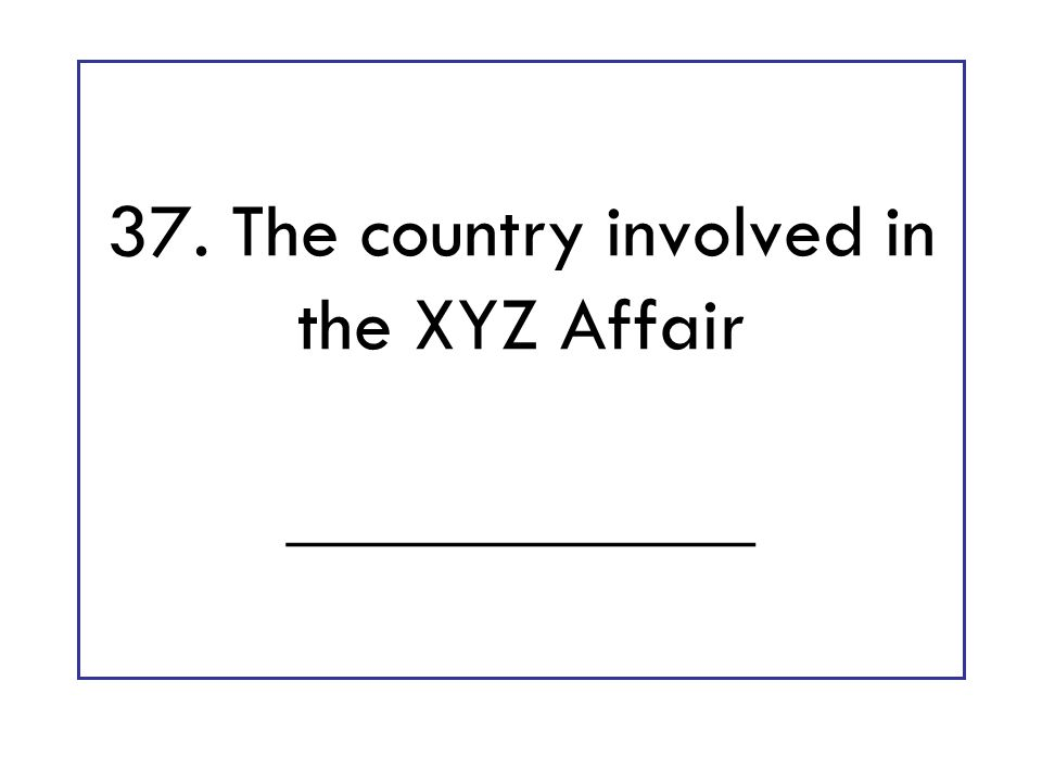 37. The country involved in the XYZ Affair ____________