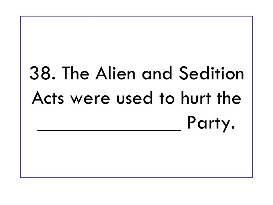 38. The Alien and Sedition Acts were used to hurt the ______________ Party.