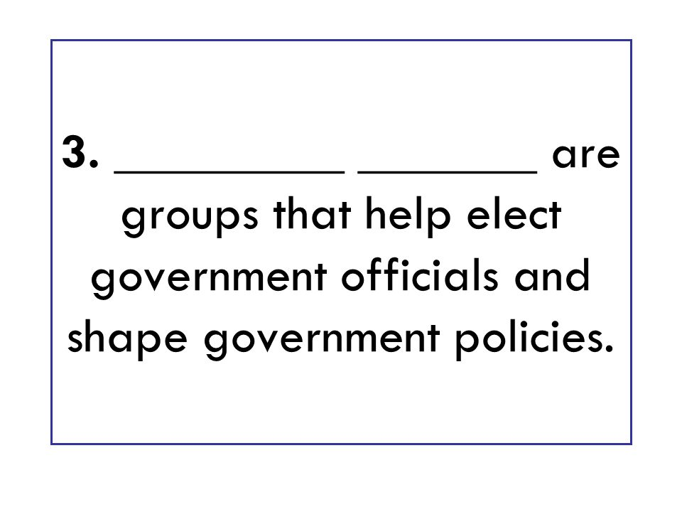 3. _________ _______ are groups that help elect government officials and shape government policies.