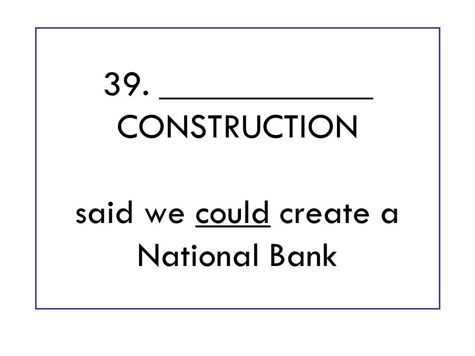 39. ____________ CONSTRUCTION said we could create a National Bank