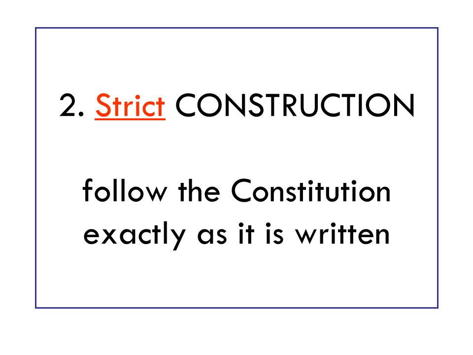 2. Strict CONSTRUCTION follow the Constitution exactly as it is written
