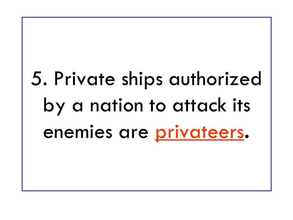 5. Private ships authorized by a nation to attack its enemies are privateers.