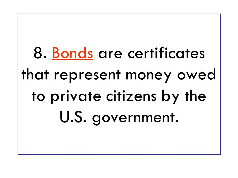 8. Bonds are certificates that represent money owed to private citizens by the U.S. government.