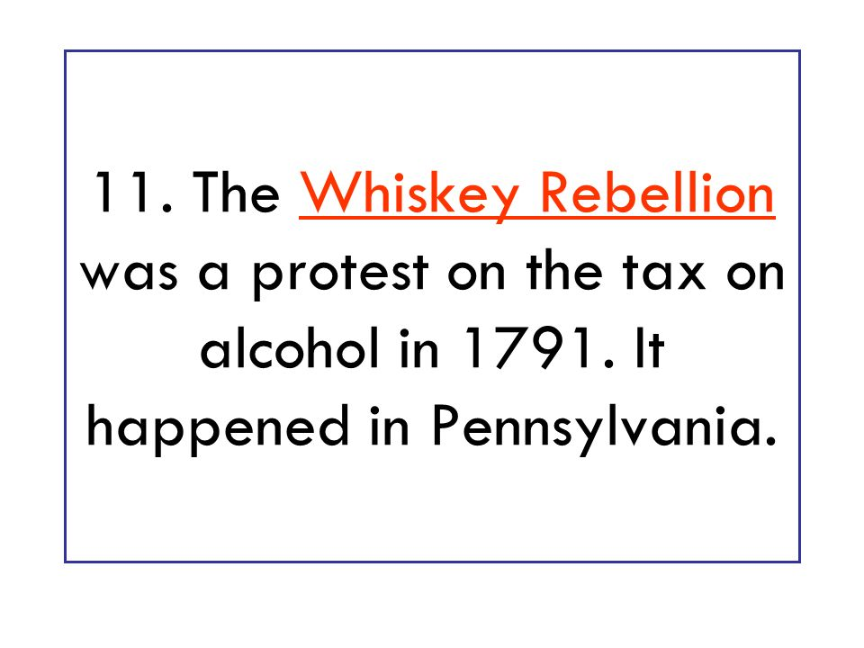 11. The Whiskey Rebellion was a protest on the tax on alcohol in It happened in Pennsylvania.