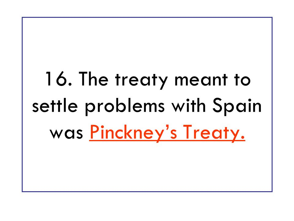16. The treaty meant to settle problems with Spain was Pinckney's Treaty.