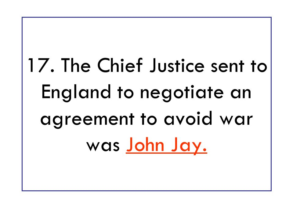17. The Chief Justice sent to England to negotiate an agreement to avoid war was John Jay.