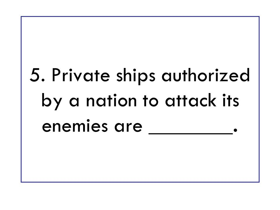 5. Private ships authorized by a nation to attack its enemies are ________.