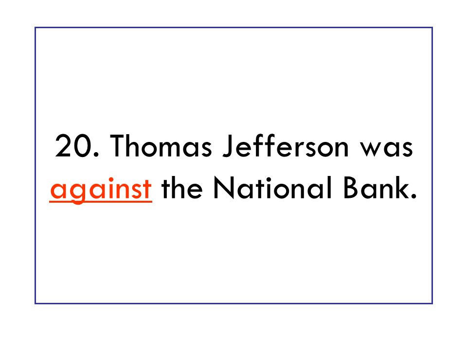 20. Thomas Jefferson was against the National Bank.
