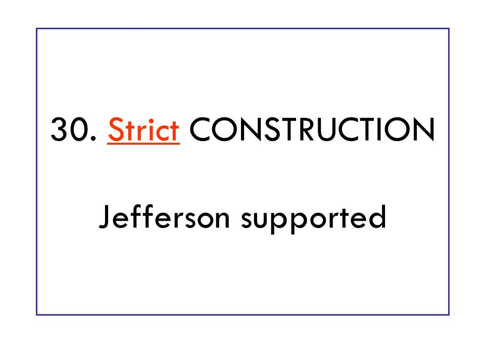 30. Strict CONSTRUCTION Jefferson supported