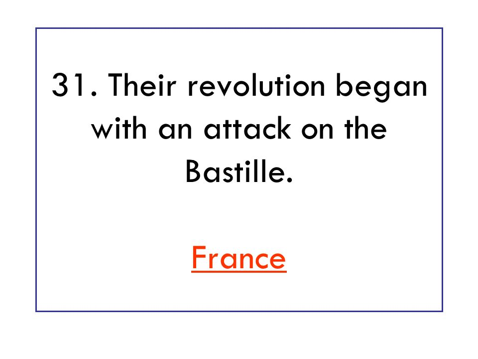 31. Their revolution began with an attack on the Bastille. France