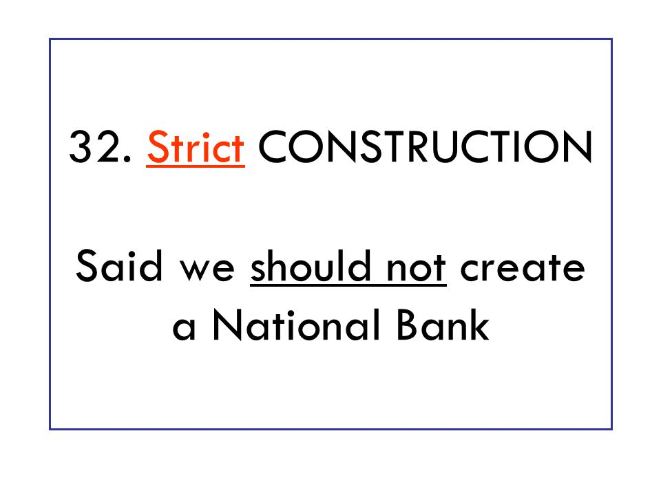 32. Strict CONSTRUCTION Said we should not create a National Bank