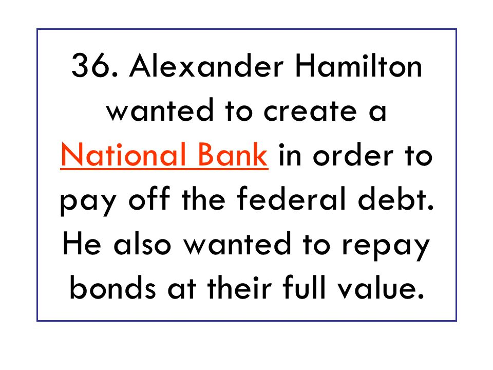 36. Alexander Hamilton wanted to create a National Bank in order to pay off the federal debt.