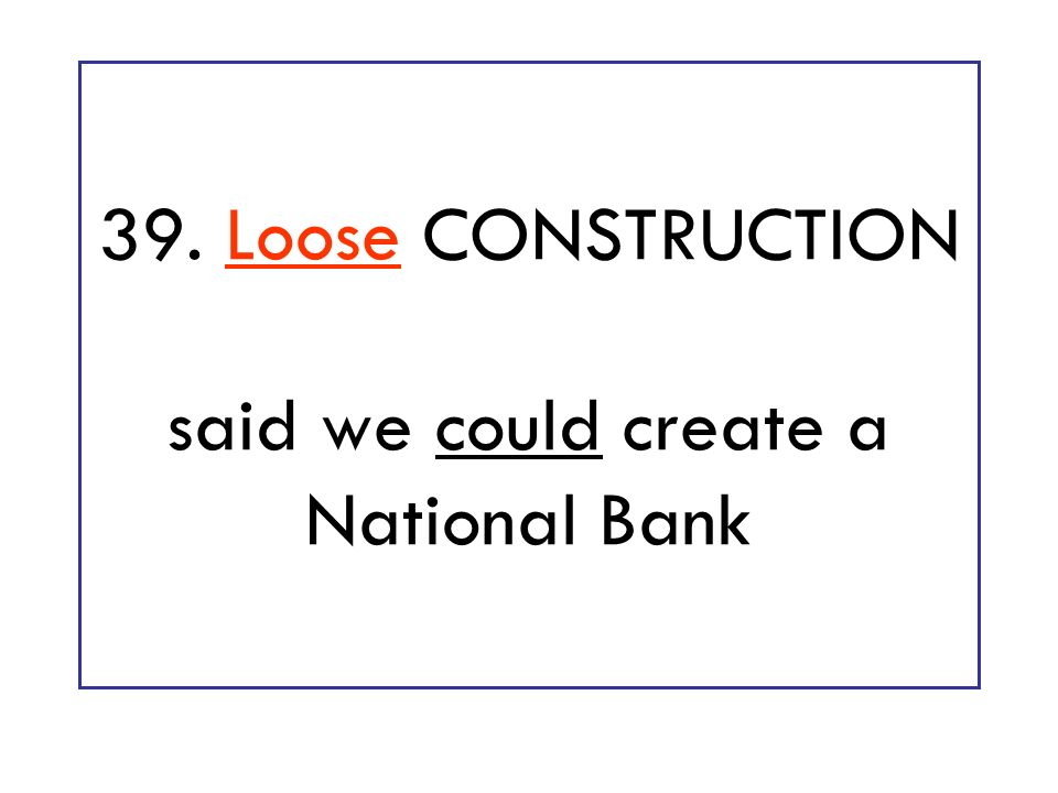 39. Loose CONSTRUCTION said we could create a National Bank