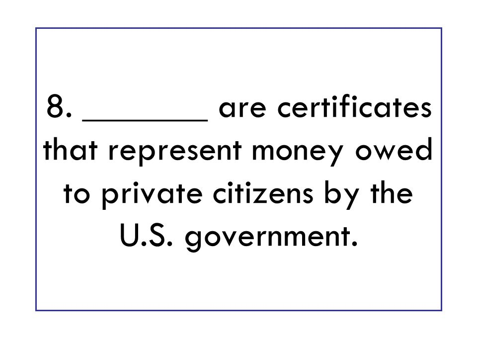 8. _______ are certificates that represent money owed to private citizens by the U.S. government.