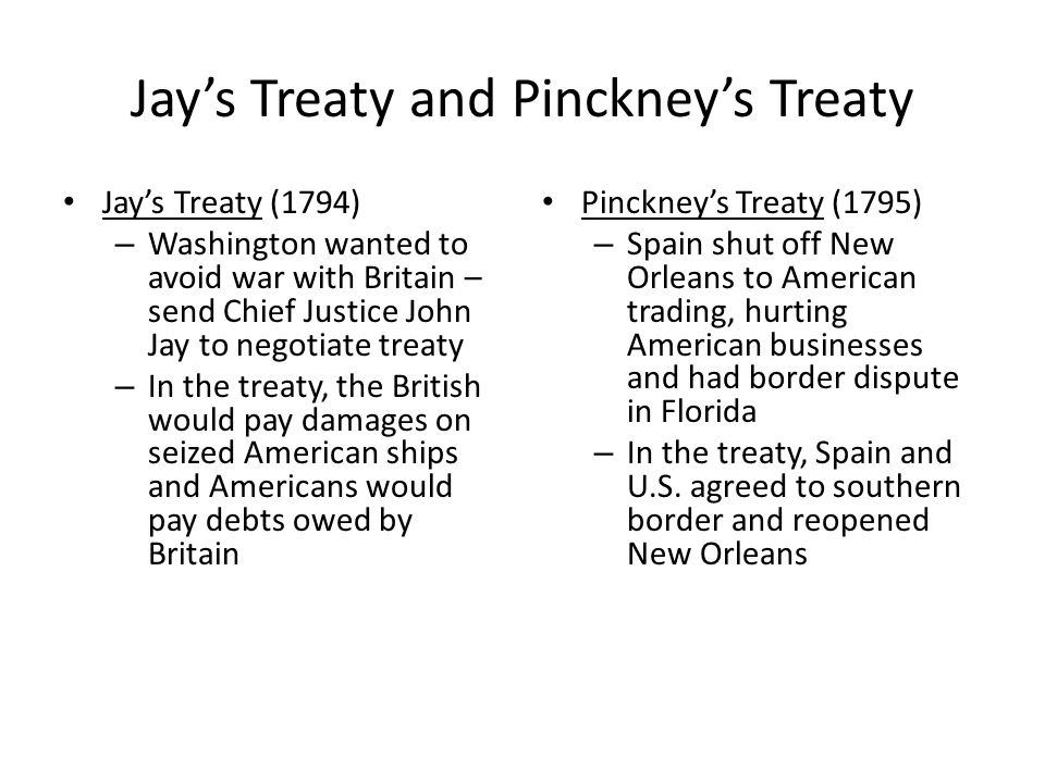 Jay's Treaty and Pinckney's Treaty Jay's Treaty (1794) – Washington wanted to avoid war with Britain – send Chief Justice John Jay to negotiate treaty – In the treaty, the British would pay damages on seized American ships and Americans would pay debts owed by Britain Pinckney's Treaty (1795) – Spain shut off New Orleans to American trading, hurting American businesses and had border dispute in Florida – In the treaty, Spain and U.S.