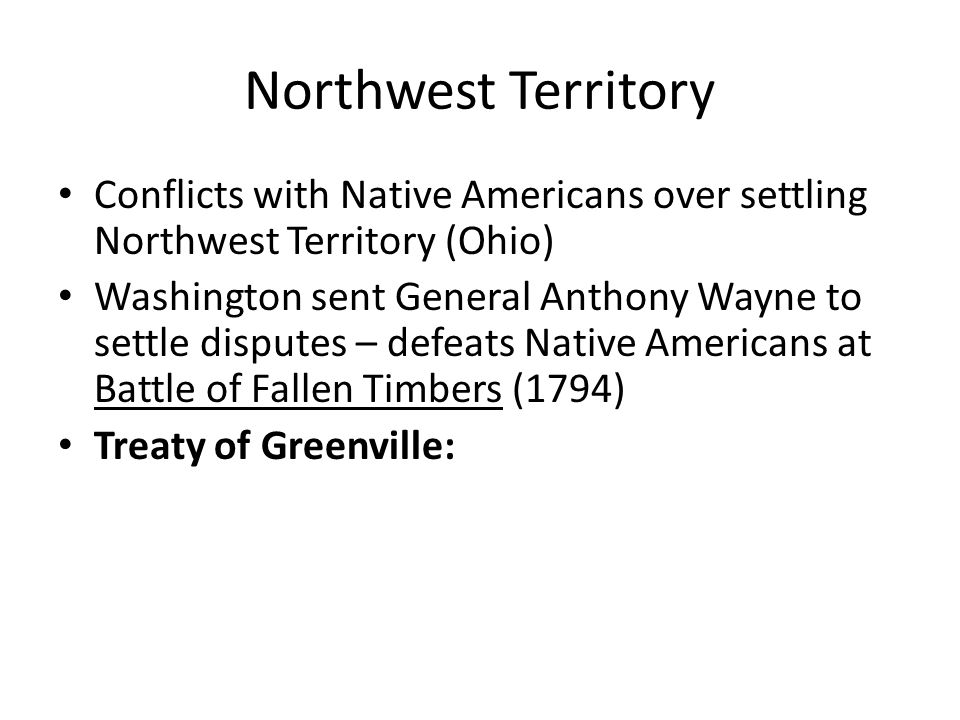 Northwest Territory Conflicts with Native Americans over settling Northwest Territory (Ohio) Washington sent General Anthony Wayne to settle disputes – defeats Native Americans at Battle of Fallen Timbers (1794) Treaty of Greenville: