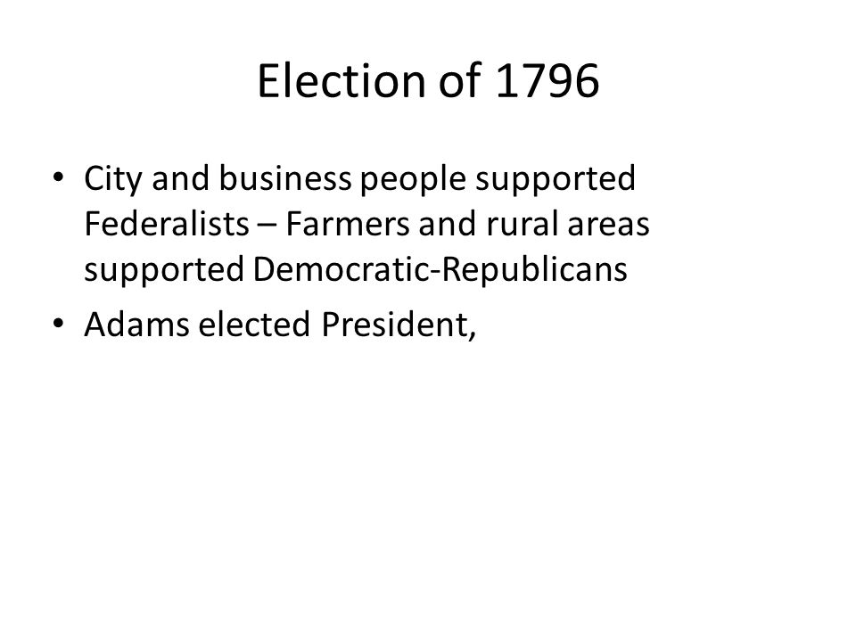 Election of 1796 City and business people supported Federalists – Farmers and rural areas supported Democratic-Republicans Adams elected President,