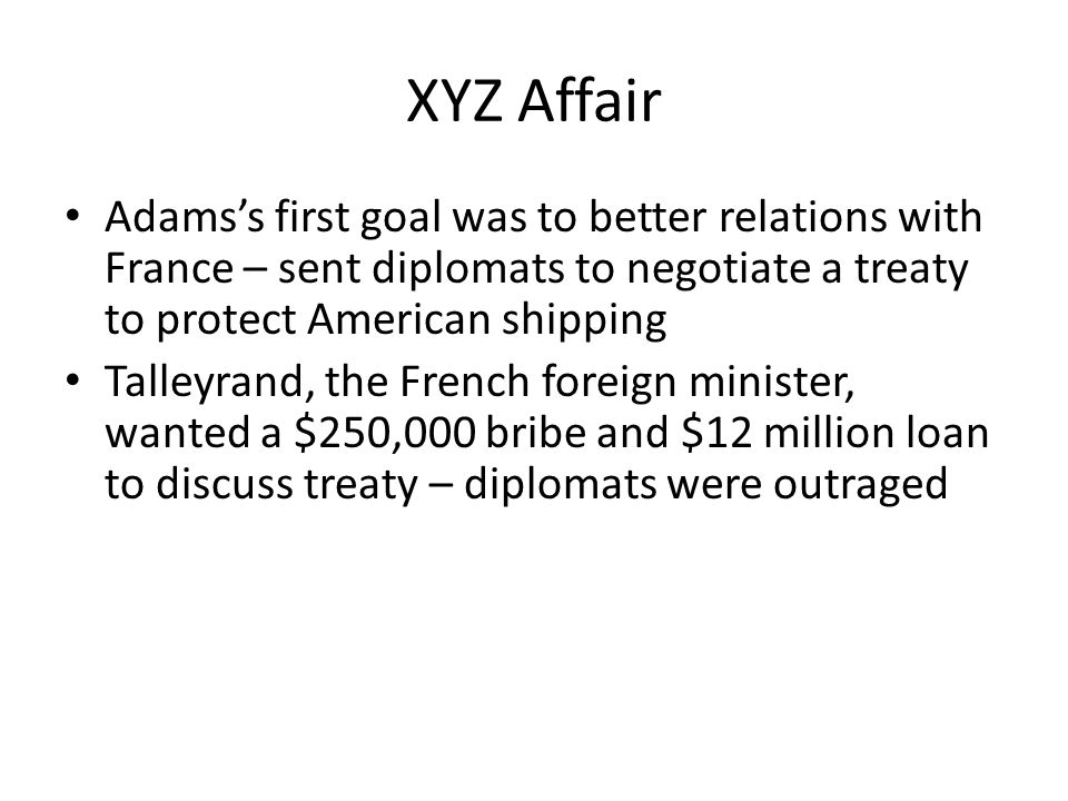 XYZ Affair Adams's first goal was to better relations with France – sent diplomats to negotiate a treaty to protect American shipping Talleyrand, the French foreign minister, wanted a $250,000 bribe and $12 million loan to discuss treaty – diplomats were outraged