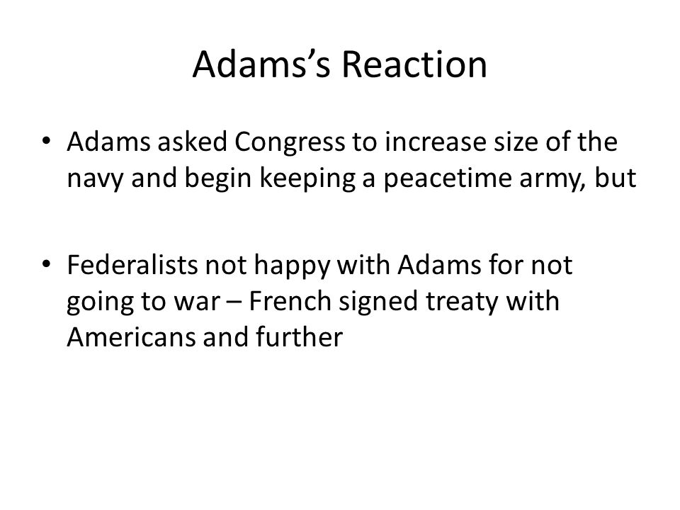 Adams's Reaction Adams asked Congress to increase size of the navy and begin keeping a peacetime army, but Federalists not happy with Adams for not going to war – French signed treaty with Americans and further