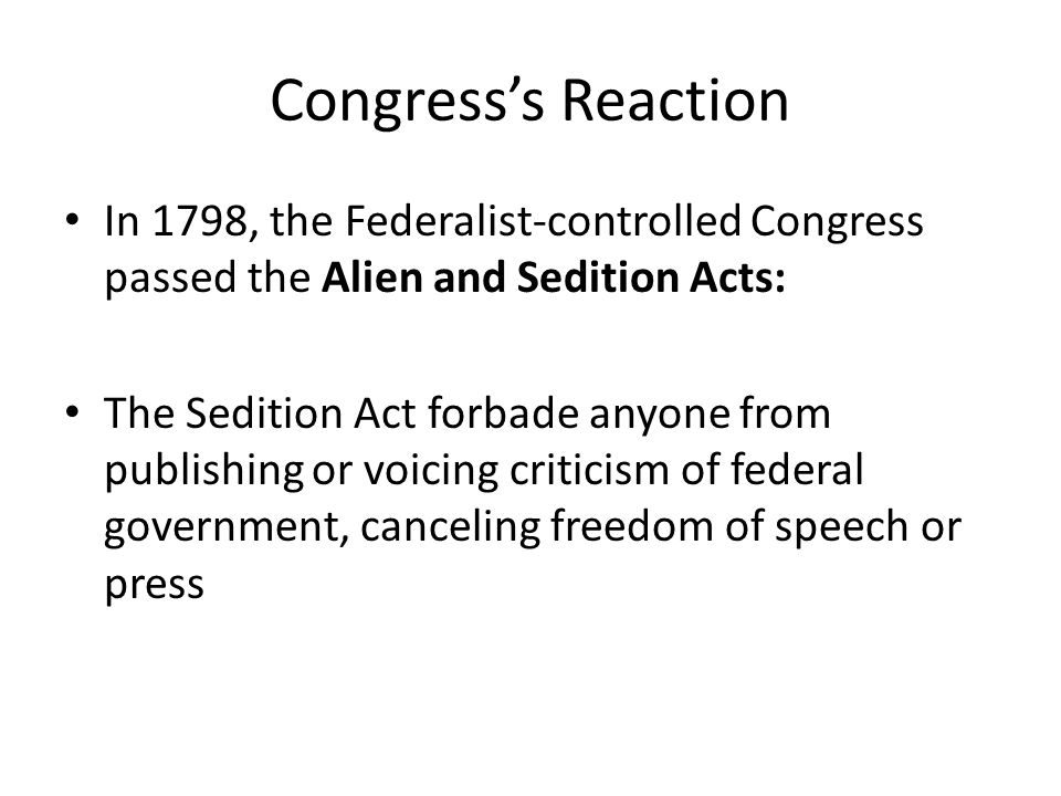 Congress's Reaction In 1798, the Federalist-controlled Congress passed the Alien and Sedition Acts: The Sedition Act forbade anyone from publishing or voicing criticism of federal government, canceling freedom of speech or press