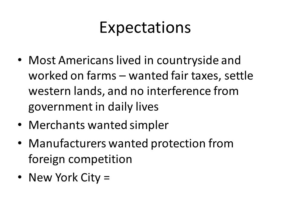 Expectations Most Americans lived in countryside and worked on farms – wanted fair taxes, settle western lands, and no interference from government in daily lives Merchants wanted simpler Manufacturers wanted protection from foreign competition New York City =