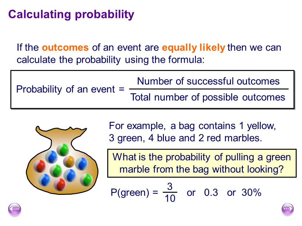 Calculating probability If the outcomes of an event are equally likely then we can calculate the probability using the formula: Probability of an event = Number of successful outcomes Total number of possible outcomes For example, a bag contains 1 yellow, 3 green, 4 blue and 2 red marbles.