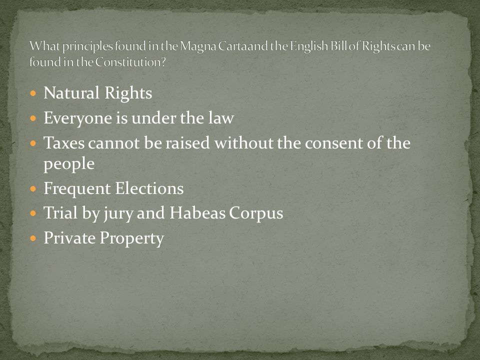 Natural Rights Everyone is under the law Taxes cannot be raised without the consent of the people Frequent Elections Trial by jury and Habeas Corpus Private Property