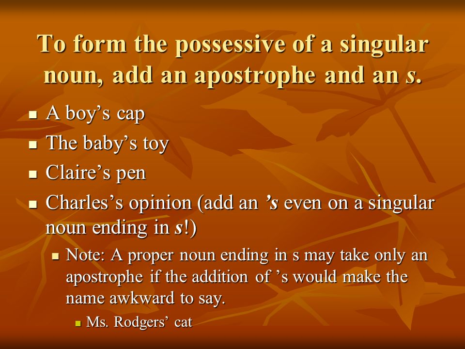 To form the possessive of a singular noun, add an apostrophe and an s.