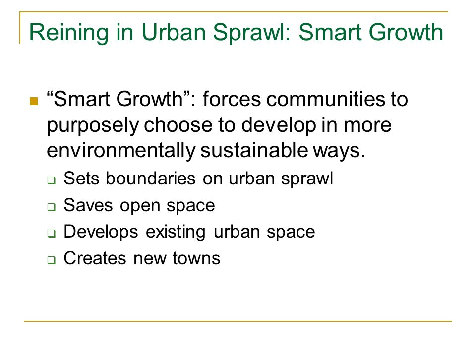 Reining in Urban Sprawl: Smart Growth Smart Growth : forces communities to purposely choose to develop in more environmentally sustainable ways.