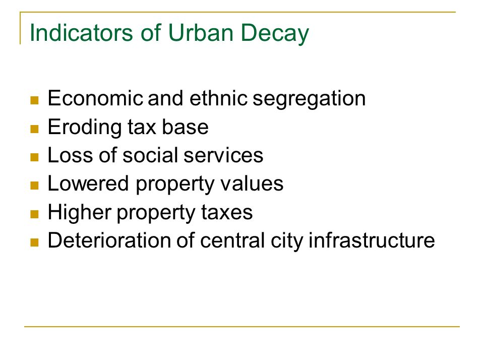 Indicators of Urban Decay Economic and ethnic segregation Eroding tax base Loss of social services Lowered property values Higher property taxes Deterioration of central city infrastructure