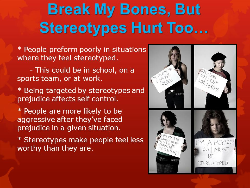 Sticks and Stones May Break My Bones, But Stereotypes Hurt Too… * People preform poorly in situations where they feel stereotyped.