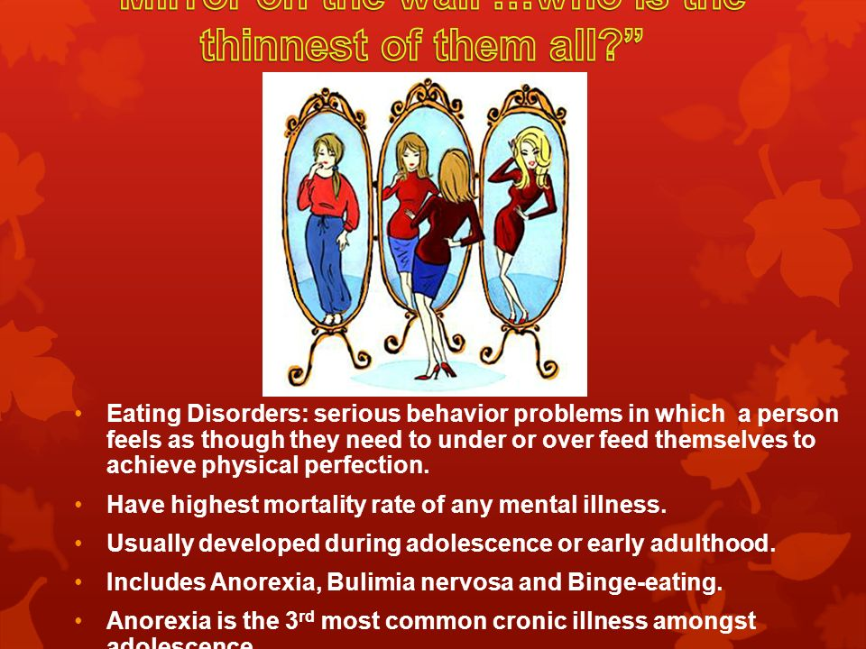 Eating Disorders: serious behavior problems in which a person feels as though they need to under or over feed themselves to achieve physical perfection.