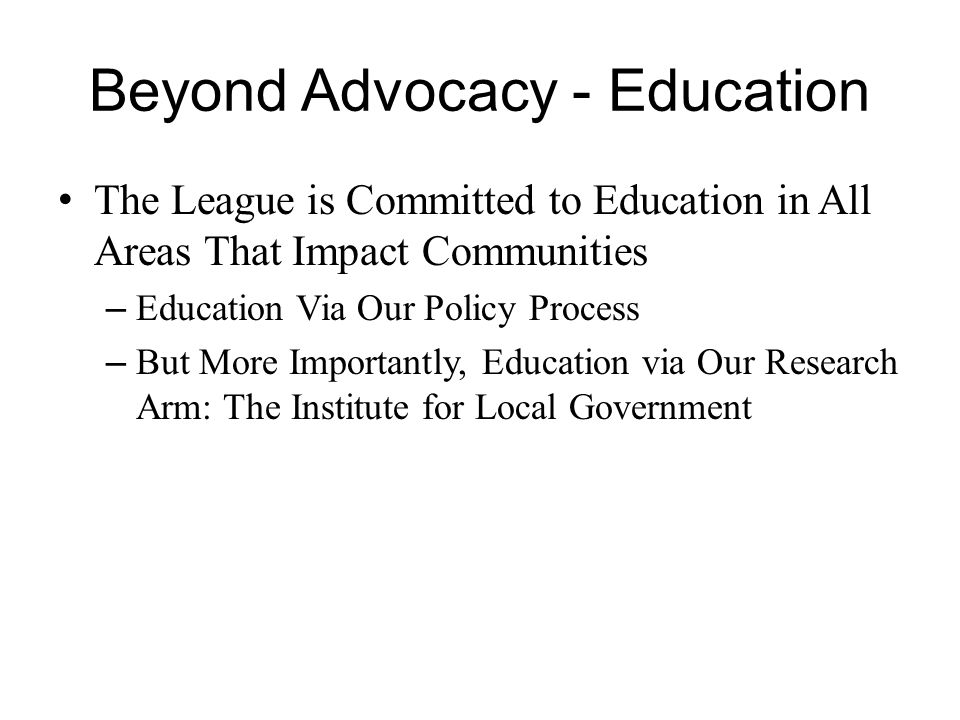 Beyond Advocacy - Education The League is Committed to Education in All Areas That Impact Communities – Education Via Our Policy Process – But More Importantly, Education via Our Research Arm: The Institute for Local Government