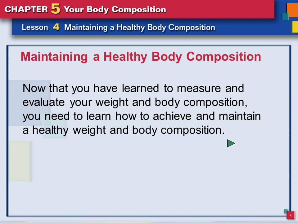 4 Maintaining a Healthy Body Composition Now that you have learned to measure and evaluate your weight and body composition, you need to learn how to achieve and maintain a healthy weight and body composition.