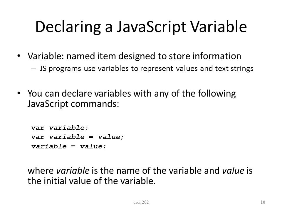 XP Declaring a JavaScript Variable Variable: named item designed to store information – JS programs use variables to represent values and text strings You can declare variables with any of the following JavaScript commands: var variable; var variable = value; variable = value; where variable is the name of the variable and value is the initial value of the variable.
