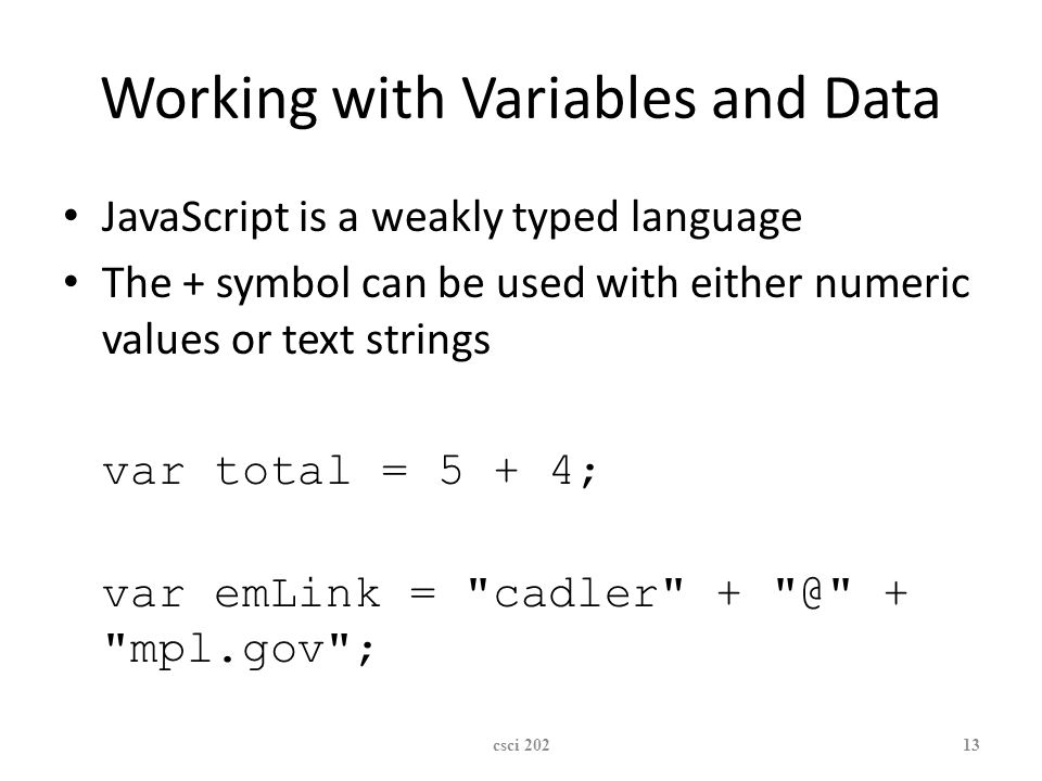 XP Working with Variables and Data JavaScript is a weakly typed language The + symbol can be used with either numeric values or text strings var total = 5 + 4; var emLink = cadler + mpl.gov ; csci 20213