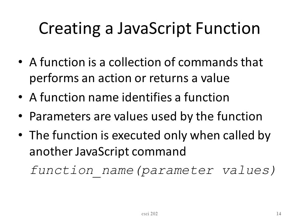 XP Creating a JavaScript Function A function is a collection of commands that performs an action or returns a value A function name identifies a function Parameters are values used by the function The function is executed only when called by another JavaScript command function_name(parameter values) csci 20214