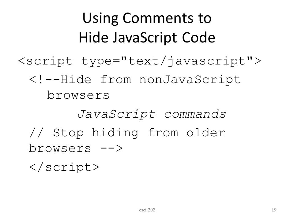 XP Using Comments to Hide JavaScript Code <!--Hide from nonJavaScript browsers JavaScript commands // Stop hiding from older browsers --> csci 20219