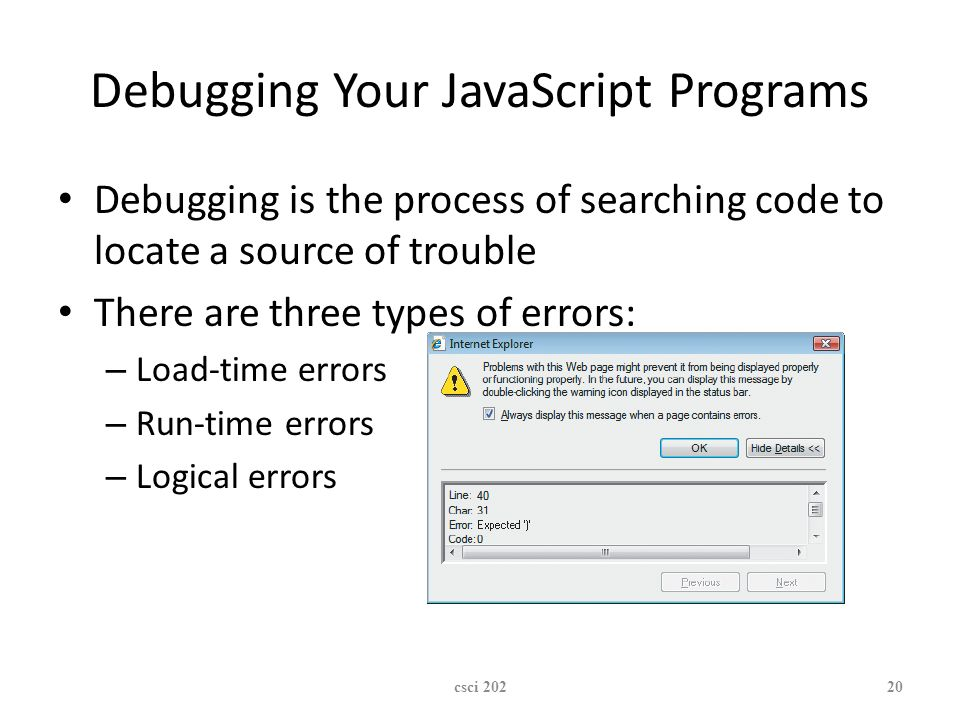 XP Debugging Your JavaScript Programs Debugging is the process of searching code to locate a source of trouble There are three types of errors: – Load-time errors – Run-time errors – Logical errors csci 20220