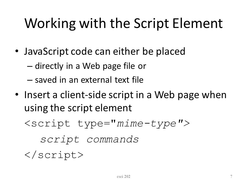 XP Working with the Script Element JavaScript code can either be placed – directly in a Web page file or – saved in an external text file Insert a client-side script in a Web page when using the script element script commands csci 2027
