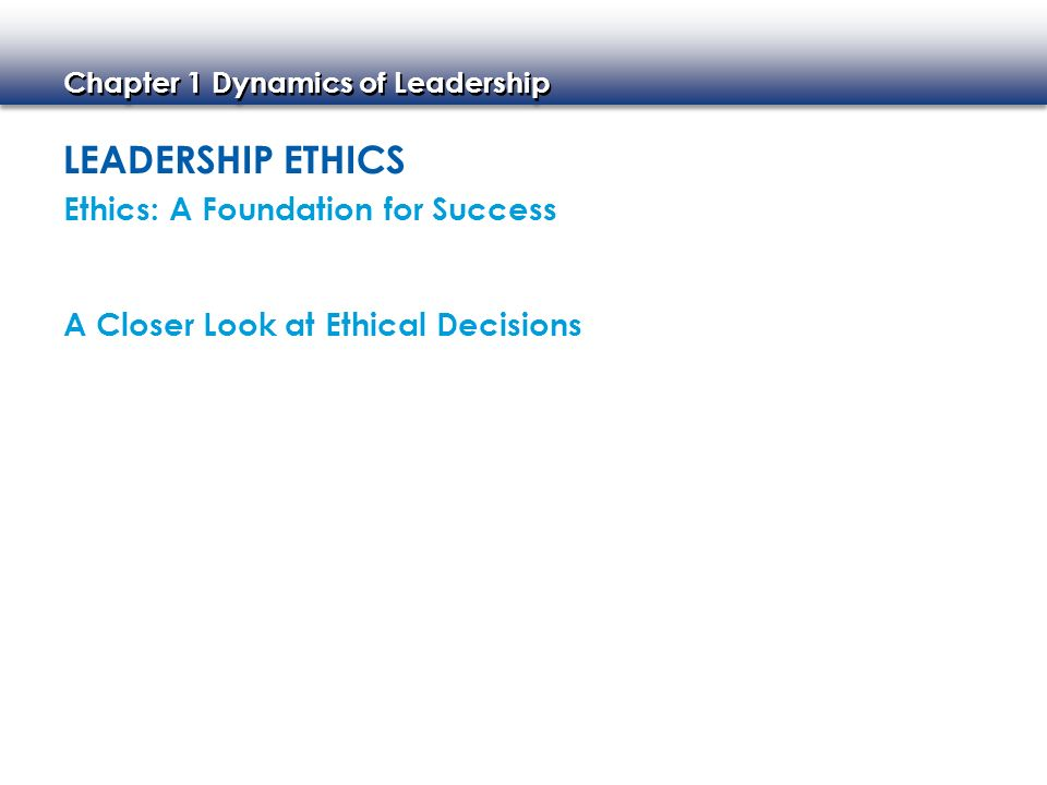 Chapter 1 Dynamics of Leadership LEADERSHIP ETHICS Ethics: A Foundation for Success A Closer Look at Ethical Decisions