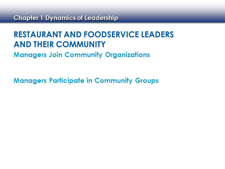 Chapter 1 Dynamics of Leadership RESTAURANT AND FOODSERVICE LEADERS AND THEIR COMMUNITY Managers Participate in Community Groups Managers Join Communi