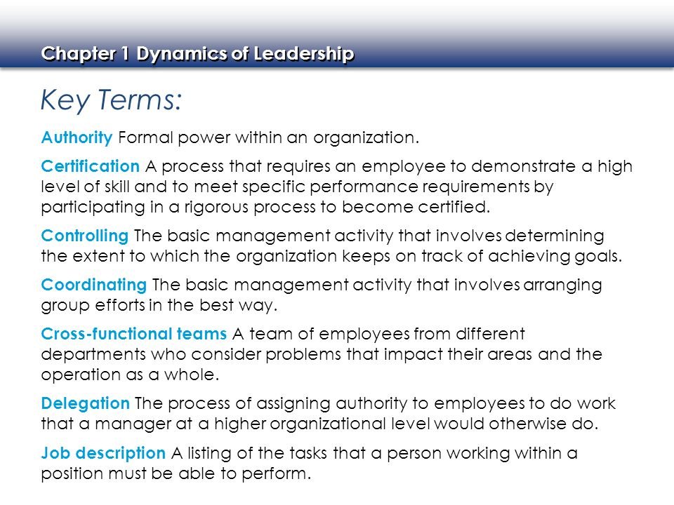 Chapter 1 Dynamics of Leadership Key Terms: Authority Formal power within an organization. Certification A process that requires an employee to demons