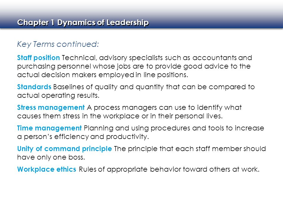 Chapter 1 Dynamics of Leadership Key Terms continued: Staff position Technical, advisory specialists such as accountants and purchasing personnel whos