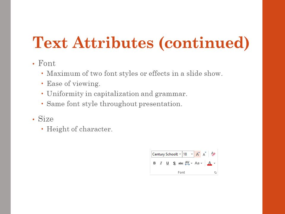 Text Attributes (continued) Font  Maximum of two font styles or effects in a slide show.