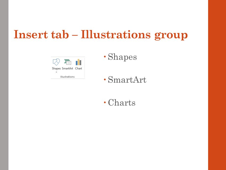 Insert tab – Illustrations group  Shapes  SmartArt  Charts