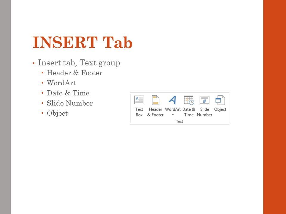 INSERT Tab Insert tab, Text group  Header & Footer  WordArt  Date & Time  Slide Number  Object