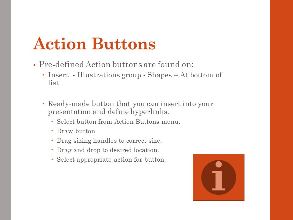 Action Buttons Pre-defined Action buttons are found on:  Insert - Illustrations group - Shapes – At bottom of list.