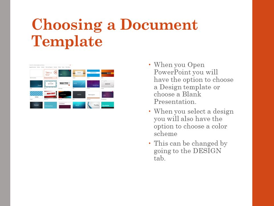 Choosing a Document Template  When you Open PowerPoint you will have the option to choose a Design template or choose a Blank Presentation.